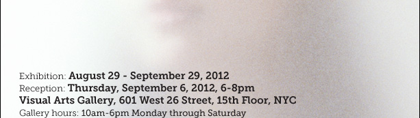 Exhibition: August 29 - September 29, 2012. Reception: Thursday, September 6, 2012, 6-8pm. Venue: Visual Arts Gallery, 601 West 26 Street, 15th Floor, NYC. Gallery hours: 10am-6pm Monday through Saturday.